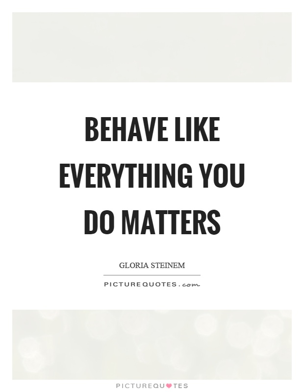 Behave like everything you do matters Picture Quote #1