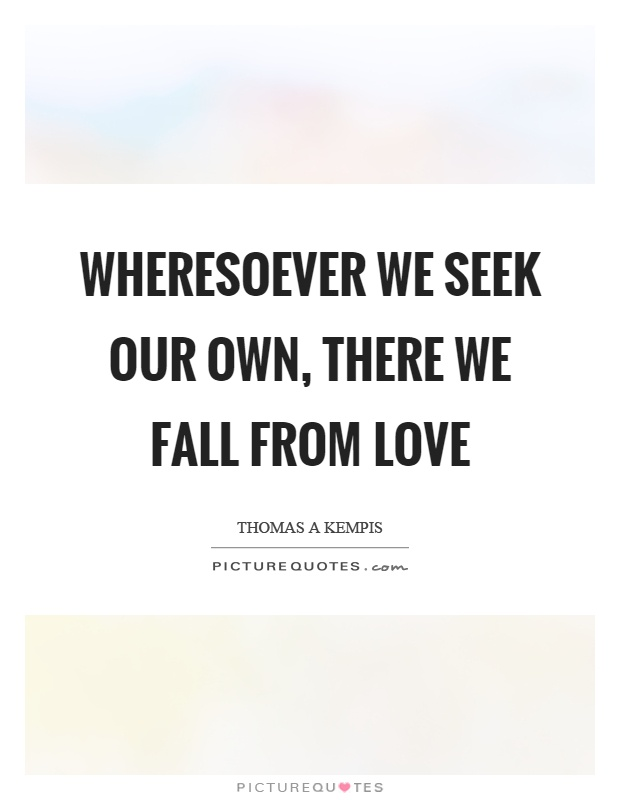 Wheresoever we seek our own, there we fall from love Picture Quote #1