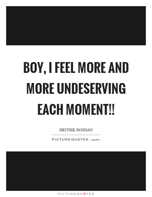 Boy, I feel more and more undeserving each moment!! Picture Quote #1