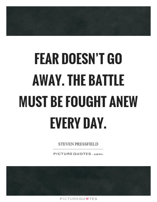 Fear doesn't go away. The battle must be fought anew every day Picture Quote #1