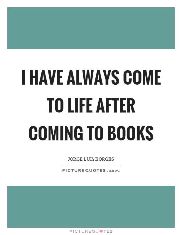 I have always come to life after coming to books Picture Quote #1