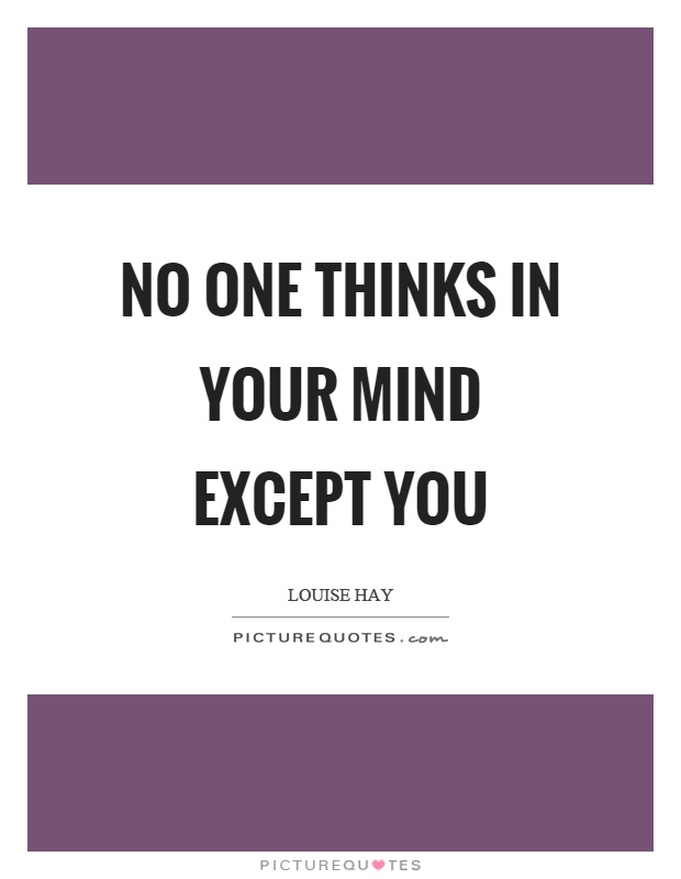 No one thinks in your mind except you Picture Quote #1