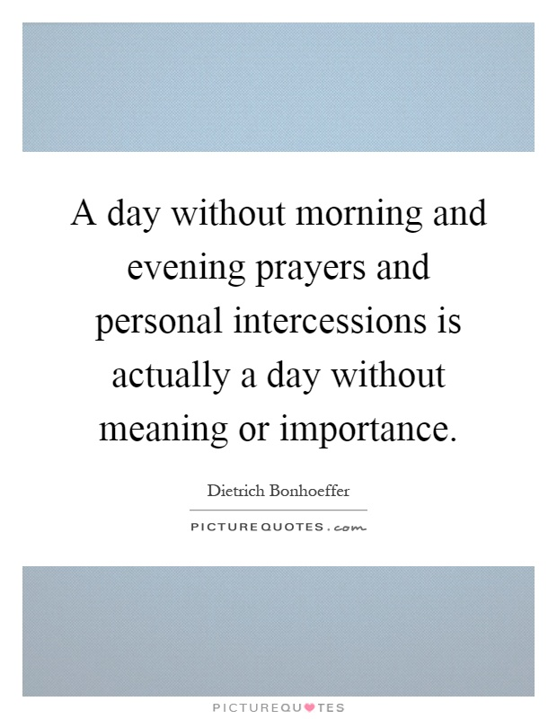 A day without morning and evening prayers and personal intercessions is actually a day without meaning or importance Picture Quote #1