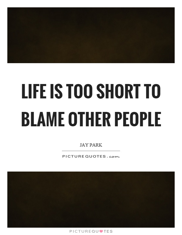 Life is too short to blame other people Picture Quote #1
