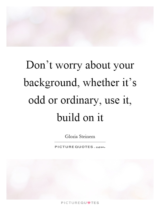 Don't worry about your background, whether it's odd or ordinary, use it, build on it Picture Quote #1