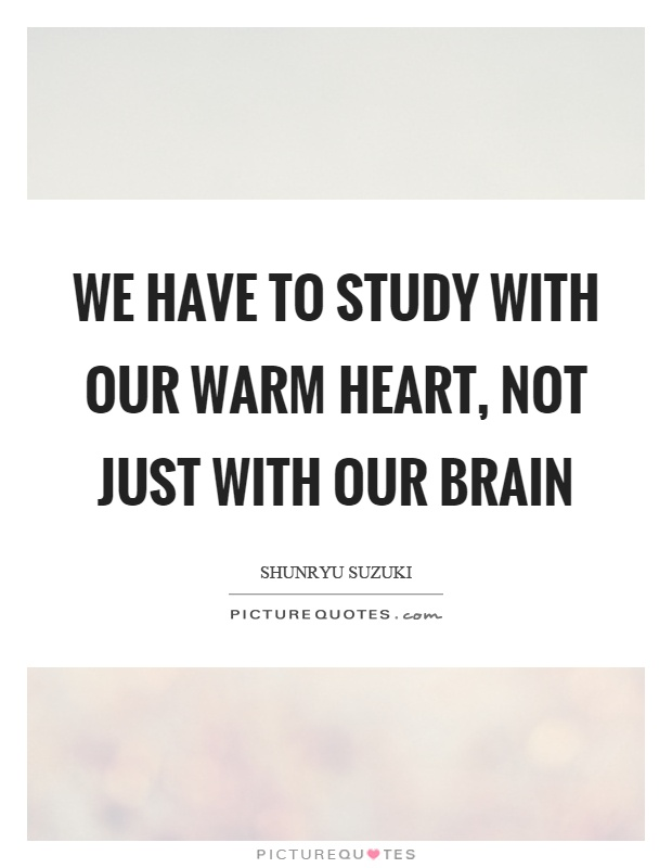 We have to study with our warm heart, not just with our brain Picture Quote #1