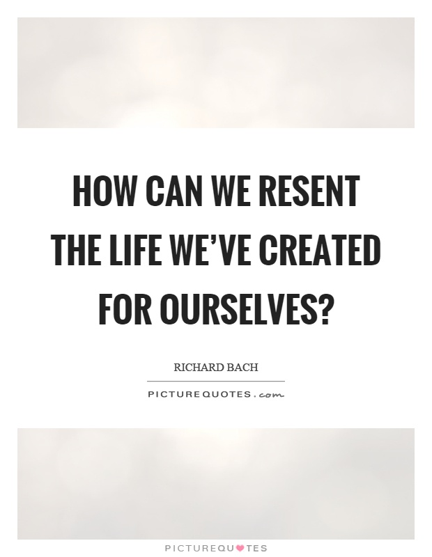 How can we resent the life we've created for ourselves? Picture Quote #1