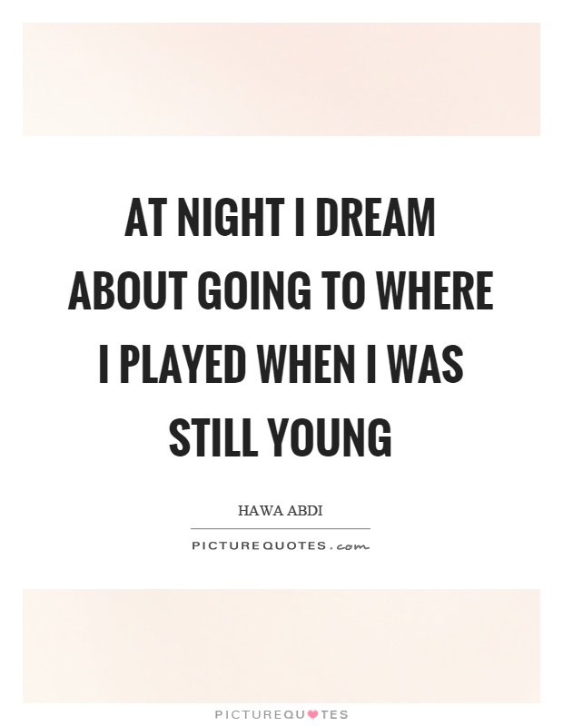 At night I dream about going to where I played when I was still young Picture Quote #1