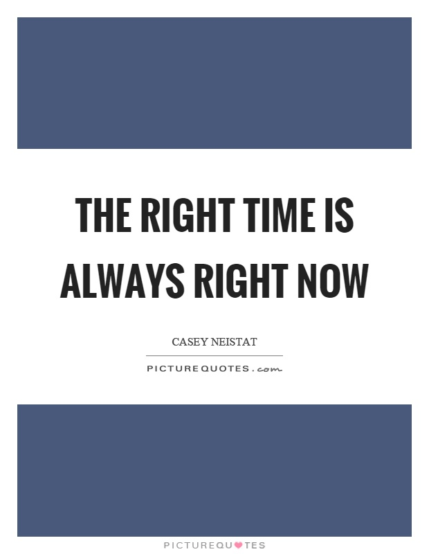 The right time is always right now Picture Quote #1