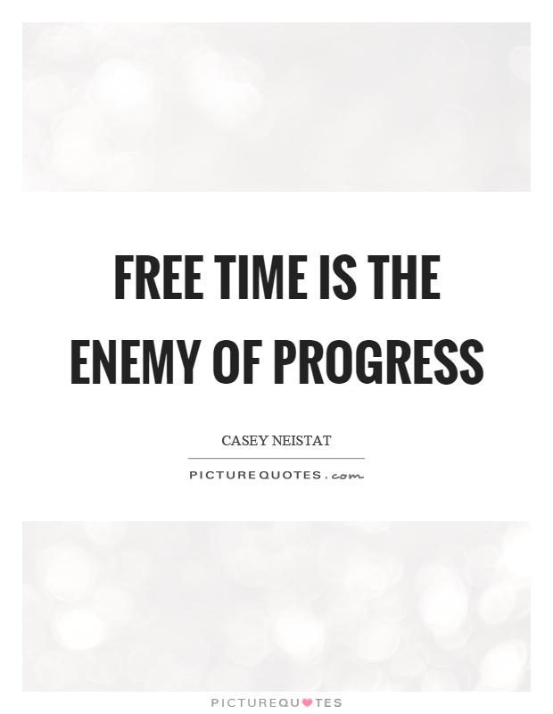 Free time is the enemy of progress Picture Quote #1