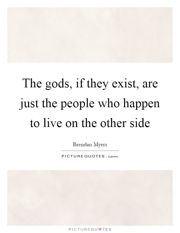The gods, if they exist, are just the people who happen to live on the other side Picture Quote #1