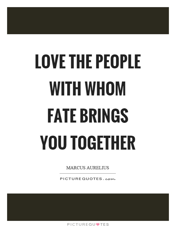 Love the people with whom fate brings you together Picture Quote #1