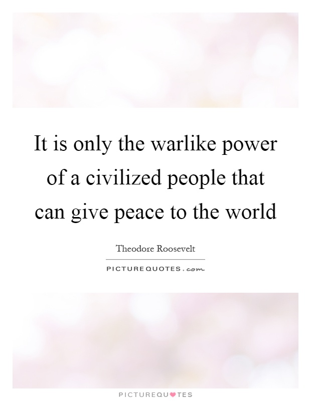 It is only the warlike power of a civilized people that can give peace to the world Picture Quote #1
