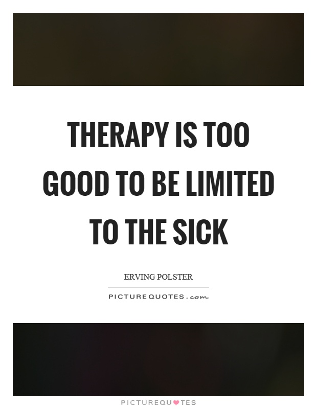 Therapy is too good to be limited to the sick Picture Quote #1