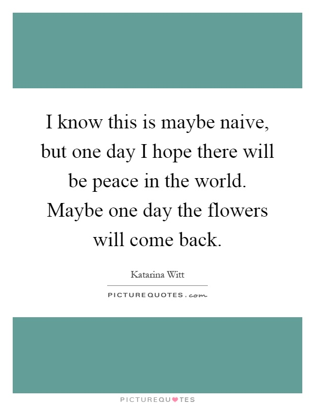 I know this is maybe naive, but one day I hope there will be peace in the world. Maybe one day the flowers will come back Picture Quote #1