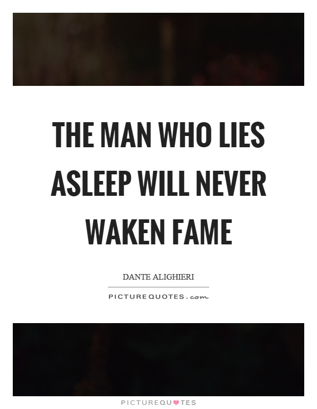 The man who lies asleep will never waken fame Picture Quote #1