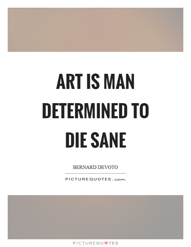 Art is man determined to die sane Picture Quote #1