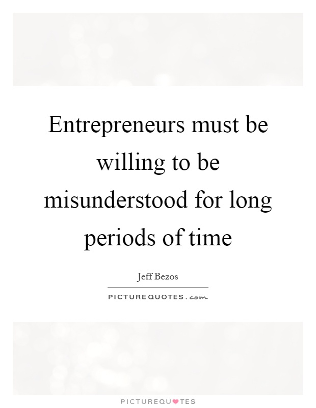 Entrepreneurs must be willing to be misunderstood for long periods of time Picture Quote #1