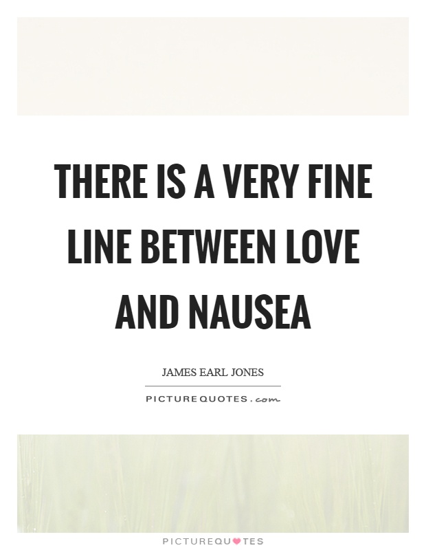 There is a very fine line between love and nausea Picture Quote #1