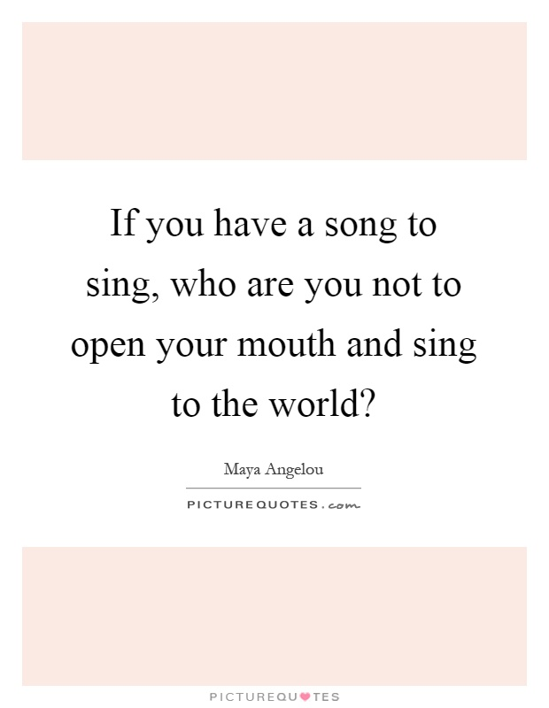 If you have a song to sing, who are you not to open your mouth and sing to the world? Picture Quote #1