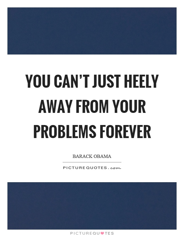 You can't just heely away from your problems forever Picture Quote #1
