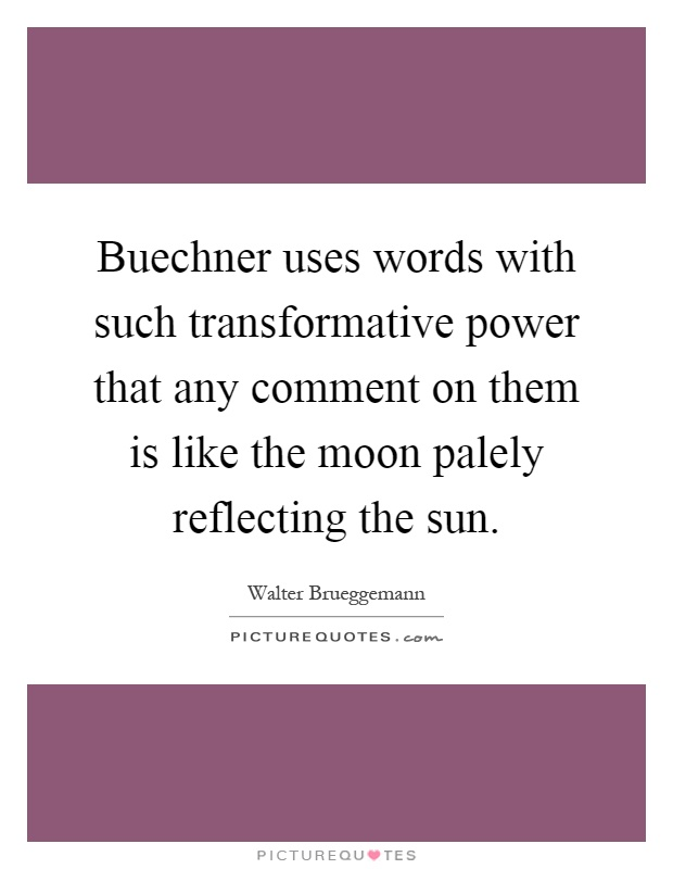 Buechner uses words with such transformative power that any comment on them is like the moon palely reflecting the sun Picture Quote #1