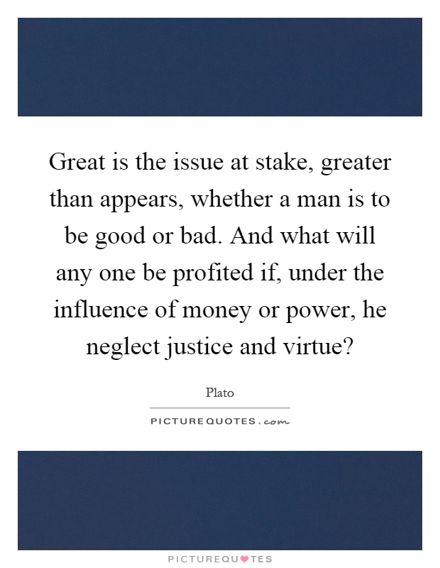Great is the issue at stake, greater than appears, whether a man is to be good or bad. And what will any one be profited if, under the influence of money or power, he neglect justice and virtue? Picture Quote #1