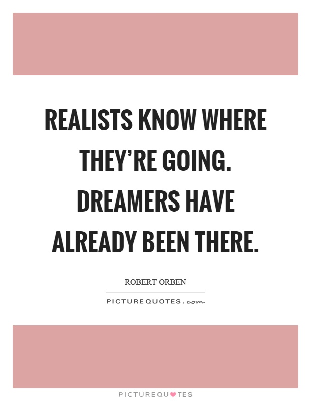Realists know where they're going. Dreamers have already been there Picture Quote #1