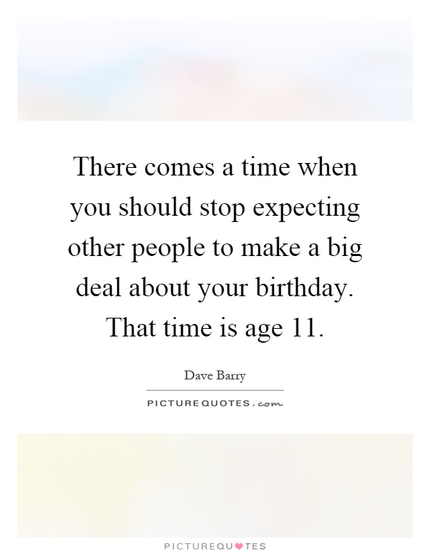 There comes a time when you should stop expecting other people to make a big deal about your birthday. That time is age 11 Picture Quote #1