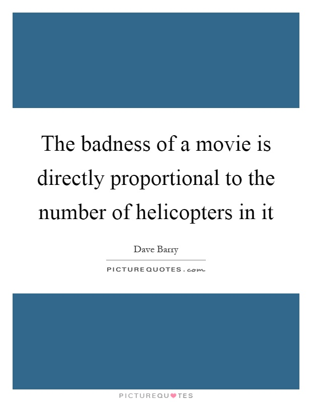 The badness of a movie is directly proportional to the number of helicopters in it Picture Quote #1