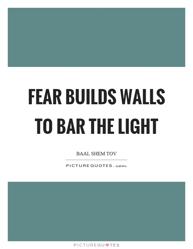 Fear builds walls to bar the light Picture Quote #1