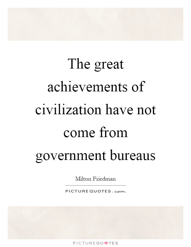 The great achievements of civilization have not come from government bureaus Picture Quote #1