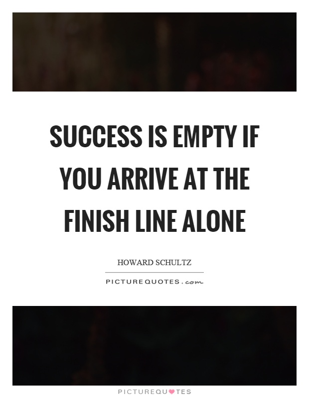 Success Is Empty If You Arrive At The Finish Line Alone Picture Quotes
