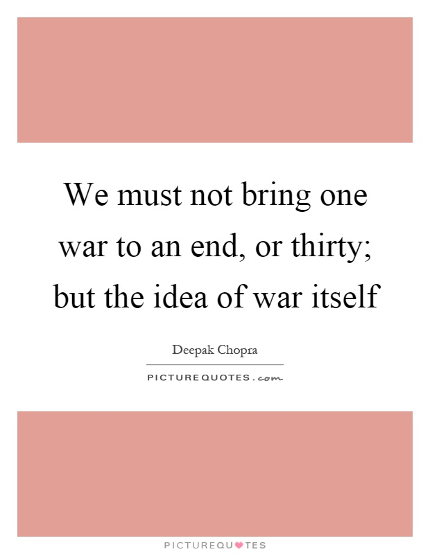 We must not bring one war to an end, or thirty; but the idea of war itself Picture Quote #1