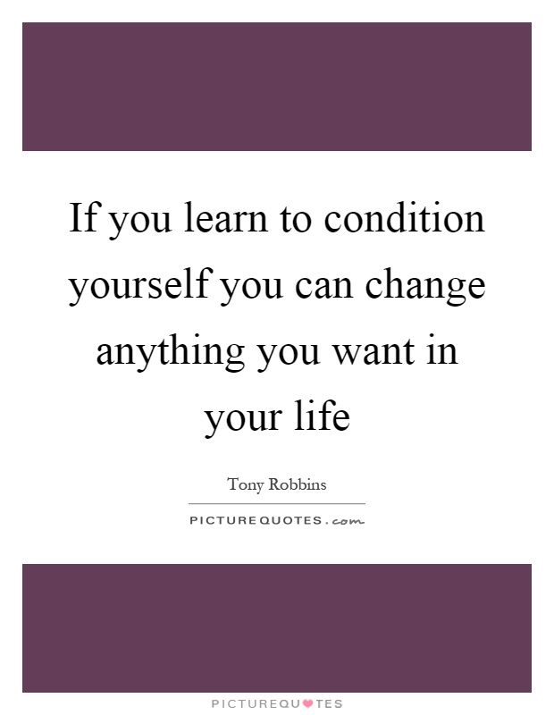 If you learn to condition yourself you