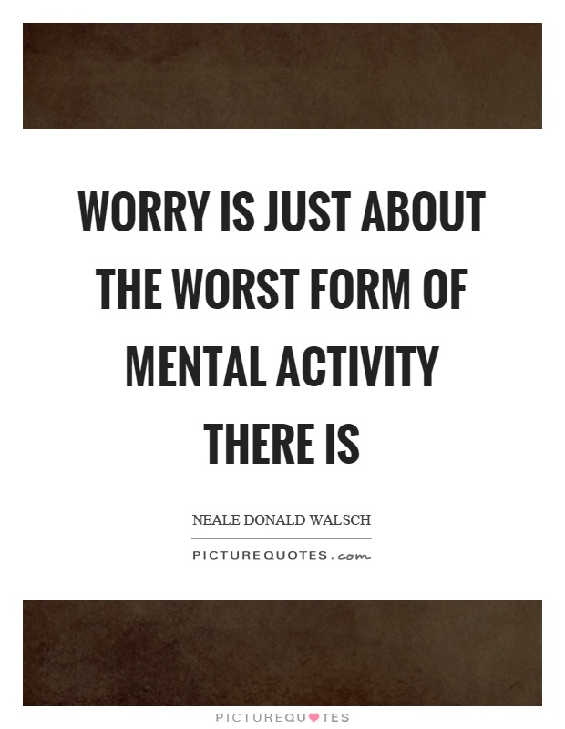 Worry is just about the worst form of mental activity there is Picture Quote #1