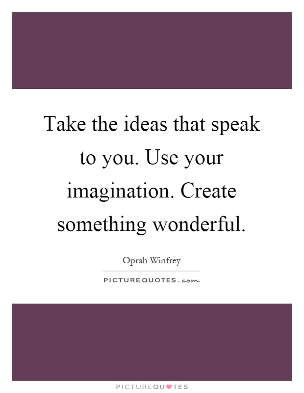 Take the ideas that speak to you. Use your imagination. Create something wonderful Picture Quote #1
