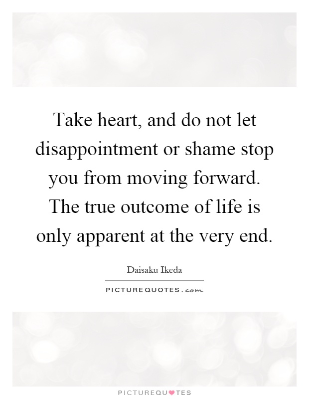 Take heart, and do not let disappointment or shame stop you from moving forward. The true outcome of life is only apparent at the very end Picture Quote #1