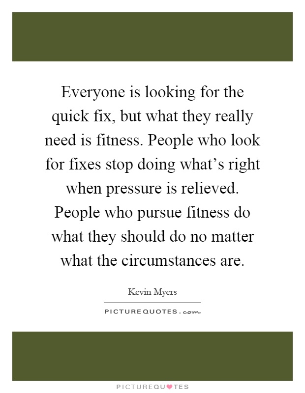 Everyone is looking for the quick fix, but what they really need is fitness. People who look for fixes stop doing what's right when pressure is relieved. People who pursue fitness do what they should do no matter what the circumstances are Picture Quote #1