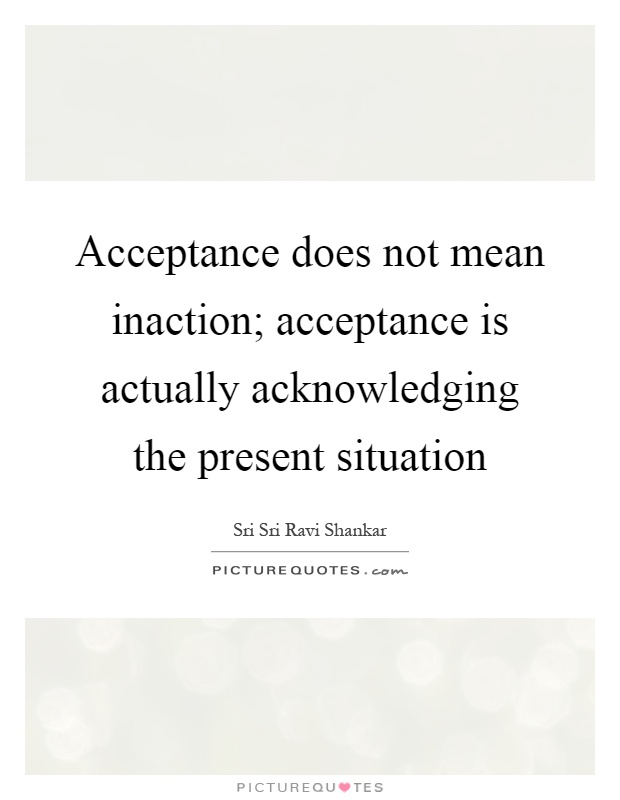 Acceptance does not mean inaction; acceptance is actually acknowledging the present situation Picture Quote #1