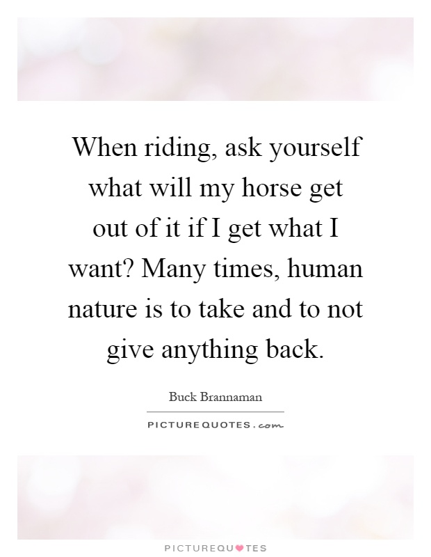 When riding, ask yourself what will my horse get out of it if I get what I want? Many times, human nature is to take and to not give anything back Picture Quote #1