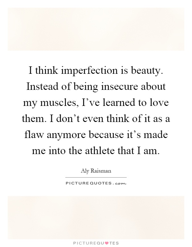 I think imperfection is beauty. Instead of being insecure about my muscles, I've learned to love them. I don't even think of it as a flaw anymore because it's made me into the athlete that I am Picture Quote #1