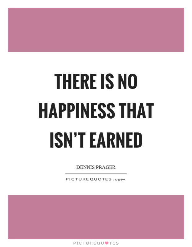 There is no happiness that isn't earned Picture Quote #1