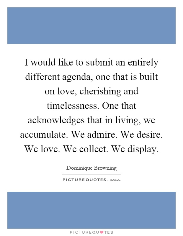 I would like to submit an entirely different agenda, one that is built on love, cherishing and timelessness. One that acknowledges that in living, we accumulate. We admire. We desire. We love. We collect. We display Picture Quote #1