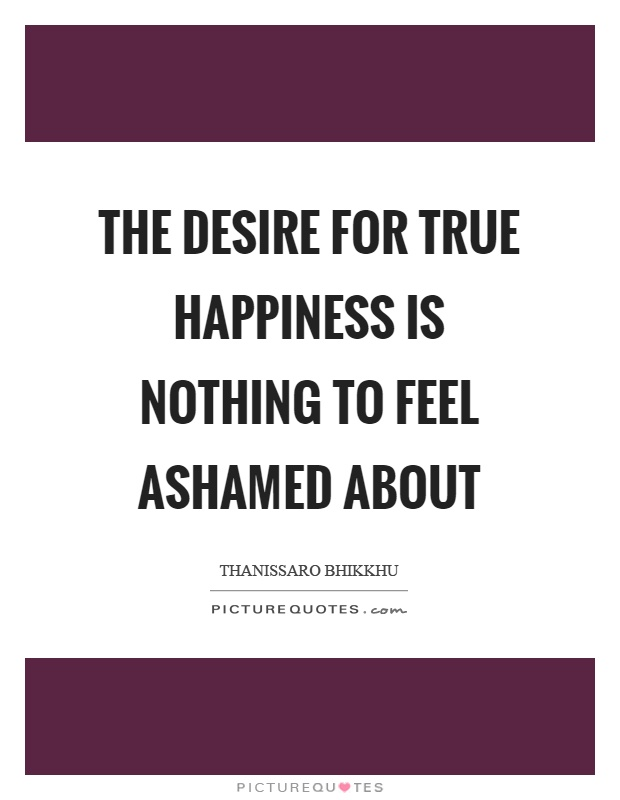 The desire for true happiness is nothing to feel ashamed about Picture Quote #1