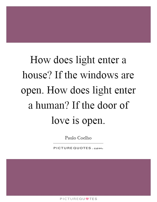 How does light enter a house? If the windows are open. How does light enter a human? If the door of love is open Picture Quote #1