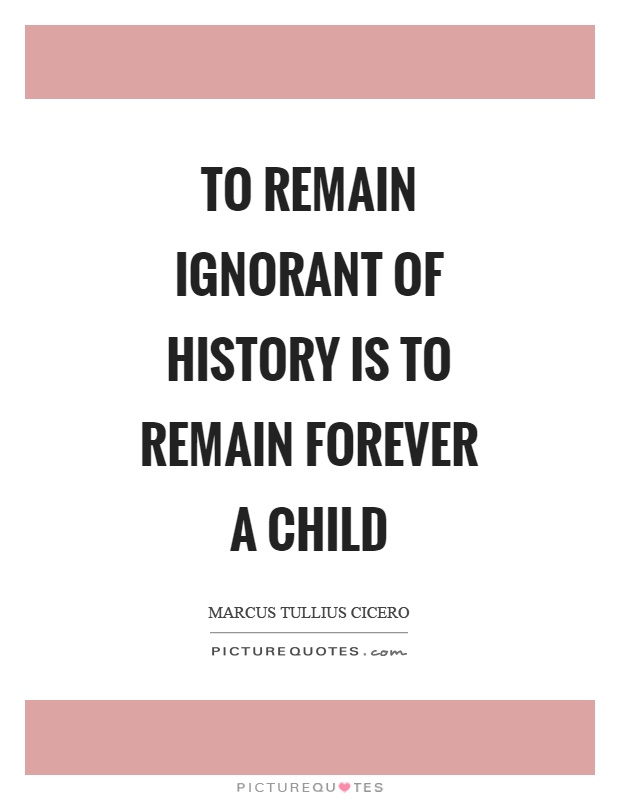 To remain ignorant of history is to remain forever a child Picture Quote #1