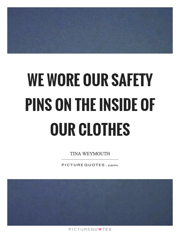 We wore our safety pins on the inside of our clothes Picture Quote #1