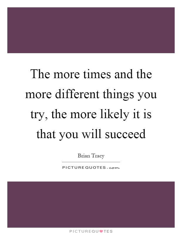 The more times and the more different things you try, the more likely it is that you will succeed Picture Quote #1