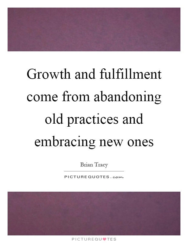 Growth and fulfillment come from abandoning old practices and embracing new ones Picture Quote #1